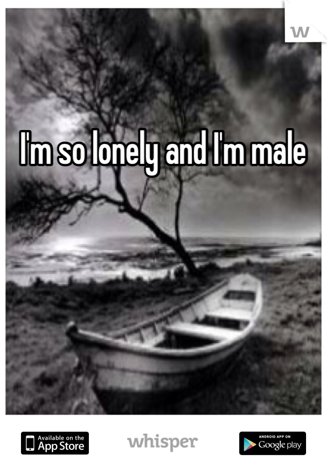 I'm so lonely and I'm male