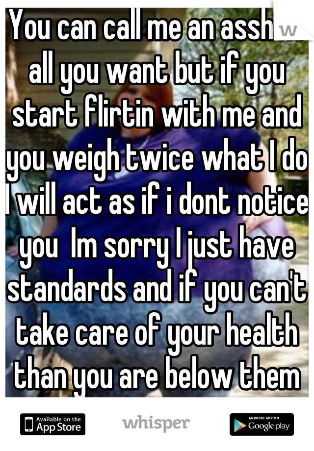 You can call me an asshole all you want but if you start flirtin with me and you weigh twice what I do  I will act as if i dont notice you  Im sorry I just have standards and if you can't take care of your health than you are below them