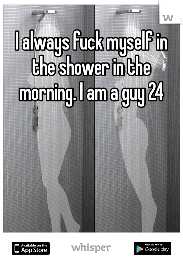 I always fuck myself in the shower in the morning. I am a guy 24