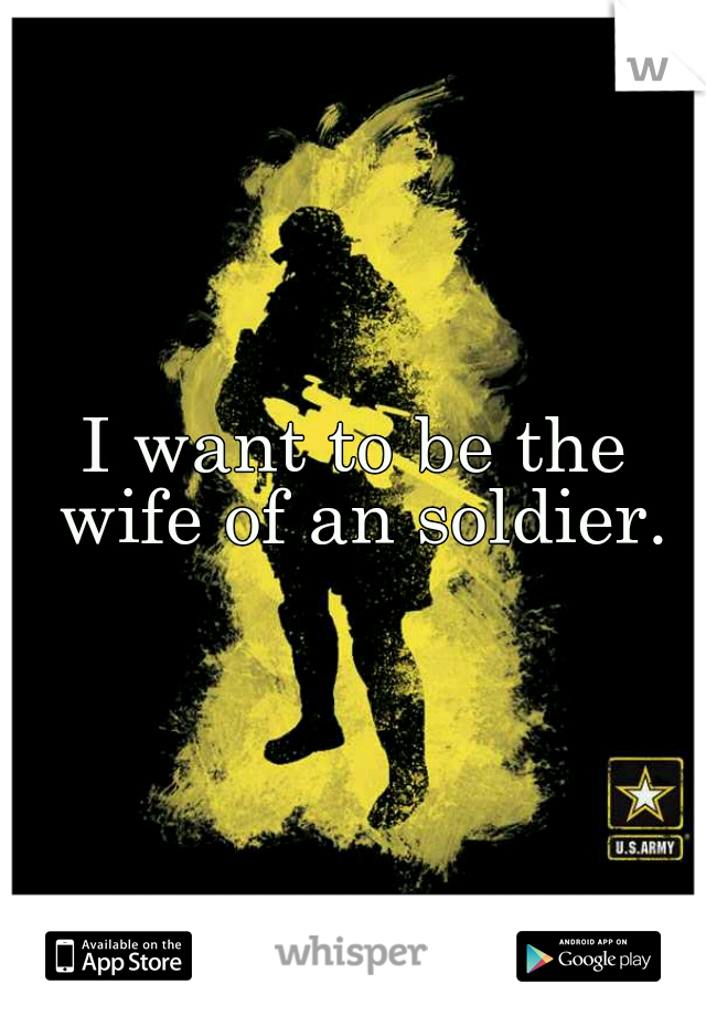 I want to be the wife of an soldier.