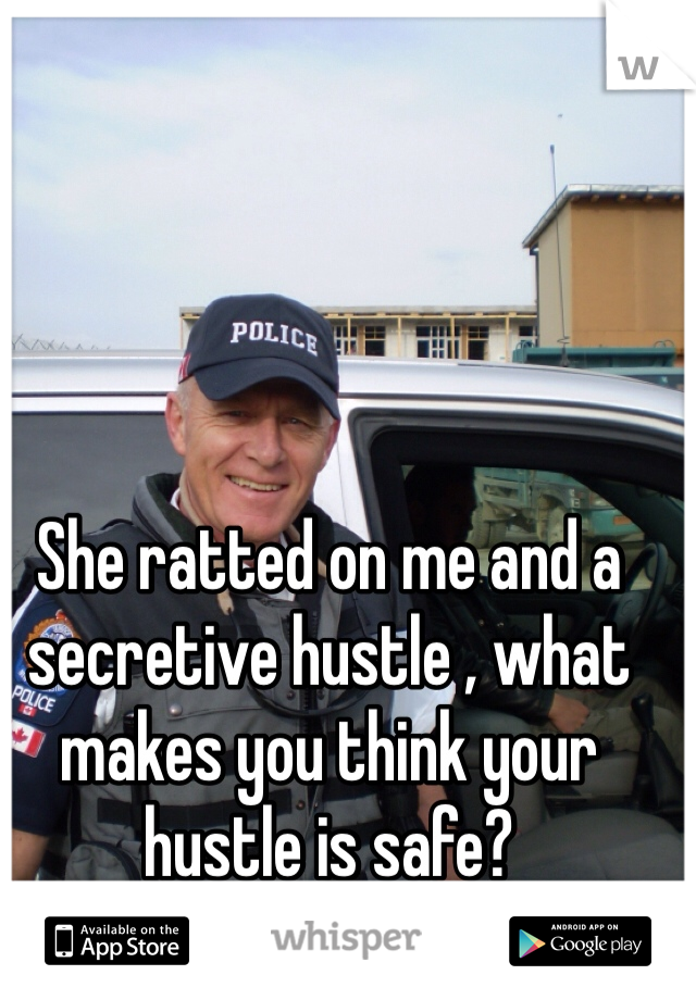She ratted on me and a secretive hustle , what makes you think your hustle is safe?