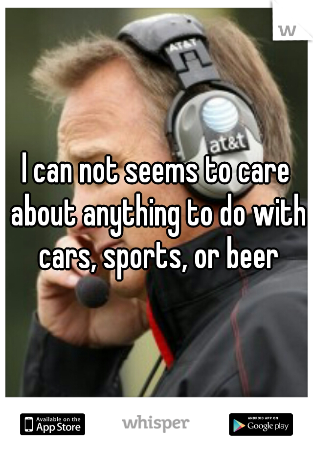 I can not seems to care about anything to do with cars, sports, or beer