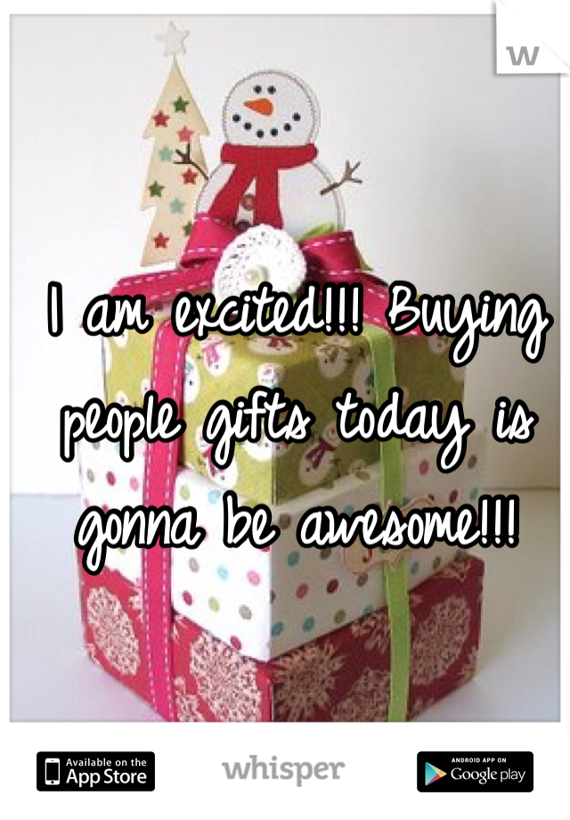 I am excited!!! Buying people gifts today is gonna be awesome!!!