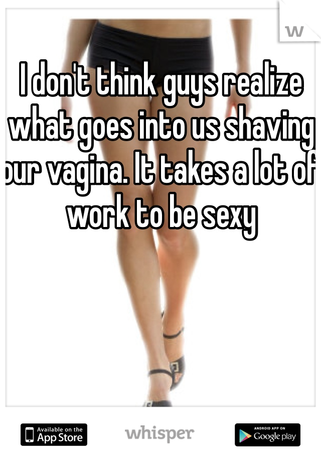 I don't think guys realize what goes into us shaving our vagina. It takes a lot of work to be sexy