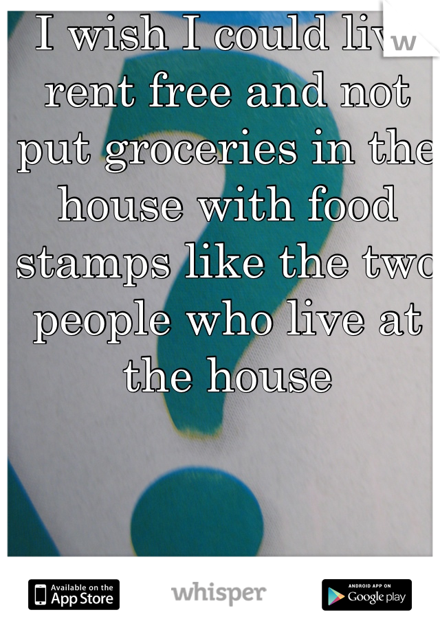 I wish I could live rent free and not put groceries in the house with food stamps like the two people who live at the house