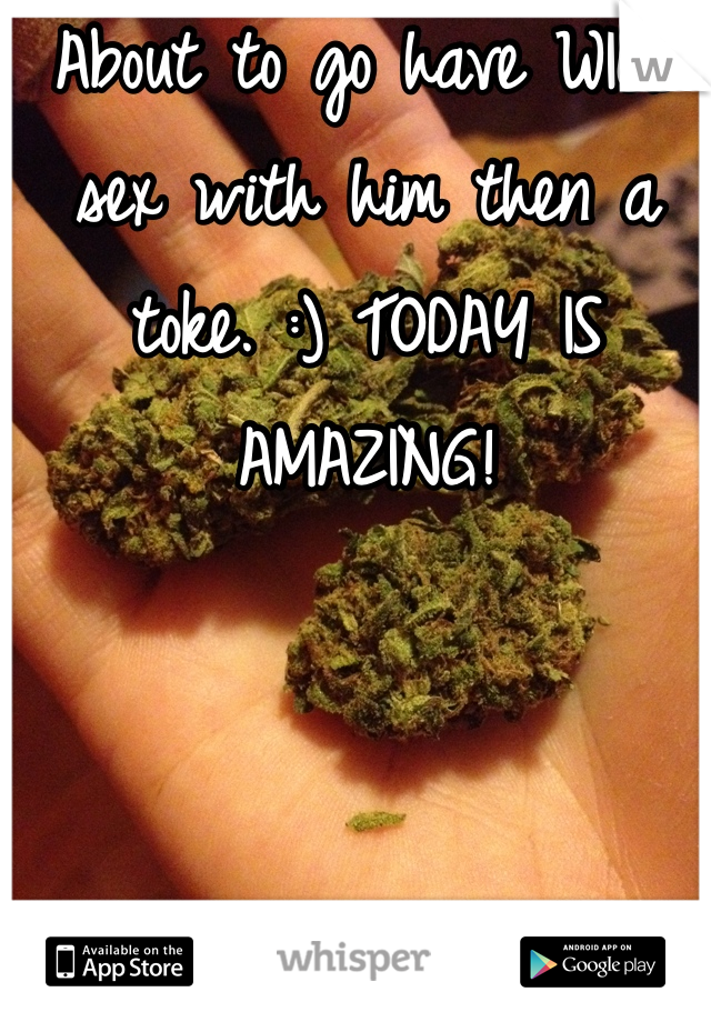 About to go have WILD sex with him then a toke. :) TODAY IS AMAZING!