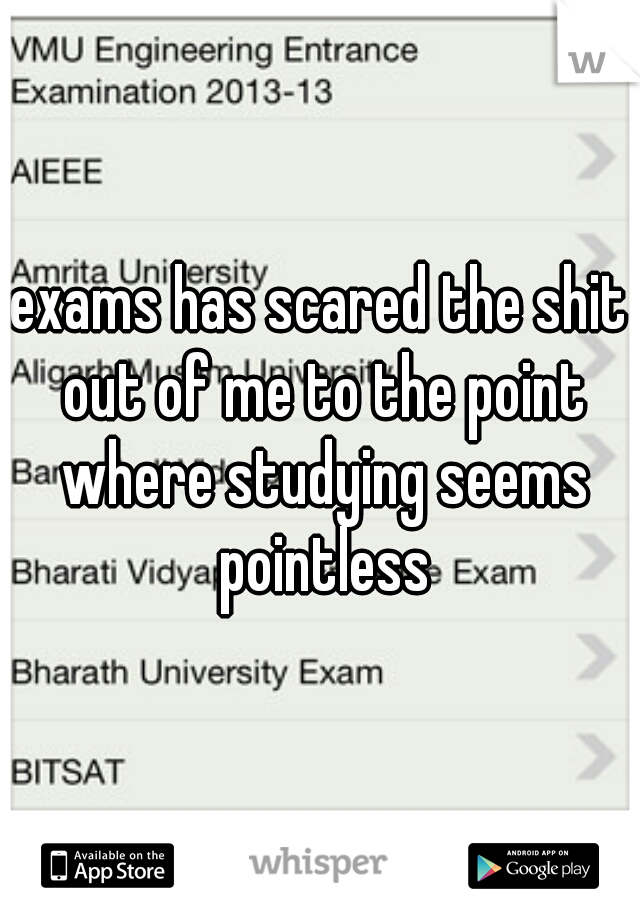 exams has scared the shit out of me to the point where studying seems pointless