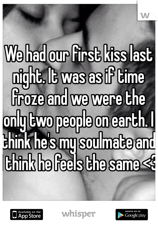 We had our first kiss last night. It was as if time froze and we were the only two people on earth. I think he's my soulmate and I think he feels the same <3
