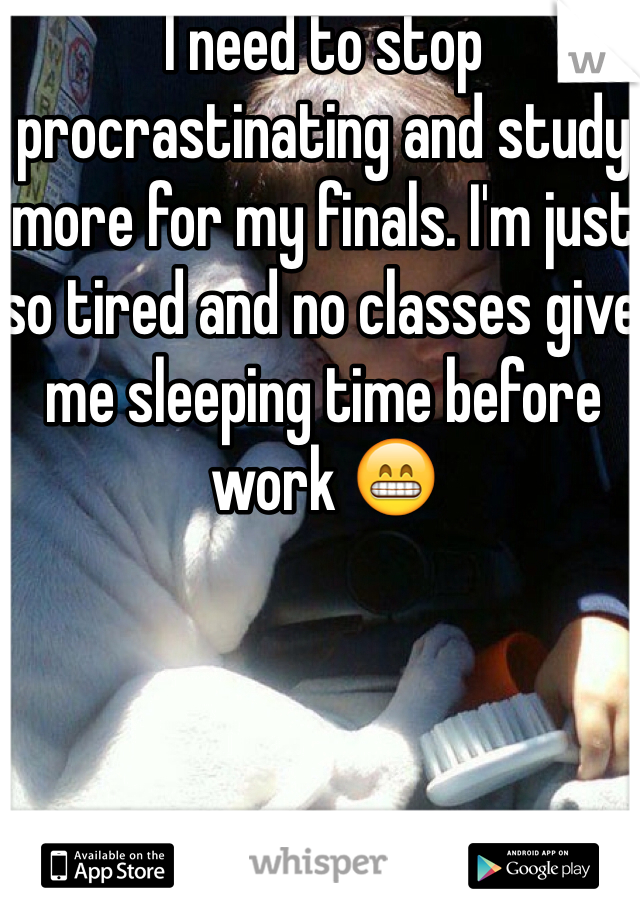 I need to stop procrastinating and study more for my finals. I'm just so tired and no classes give me sleeping time before work 😁