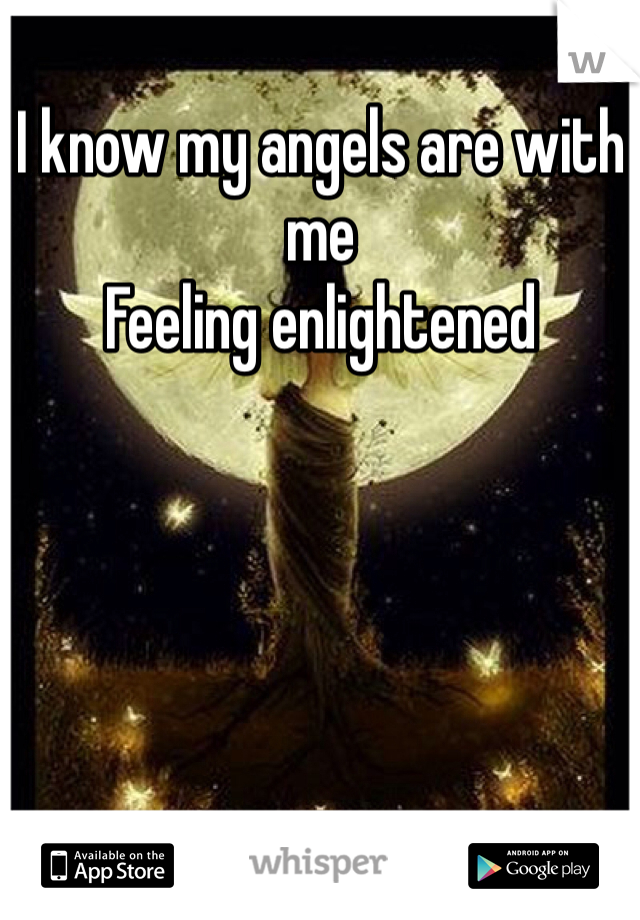 I know my angels are with me Feeling enlightened