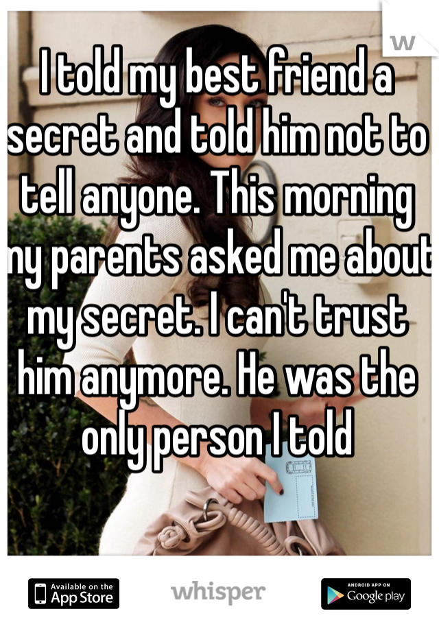 I told my best friend a secret and told him not to tell anyone. This morning my parents asked me about my secret. I can't trust him anymore. He was the only person I told