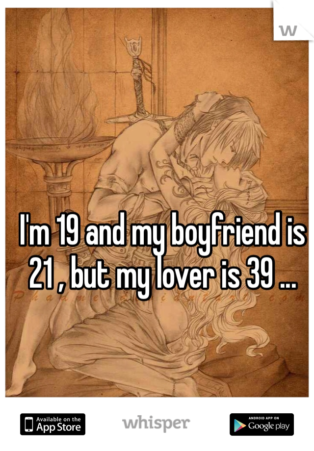 I'm 19 and my boyfriend is 21 , but my lover is 39 ...