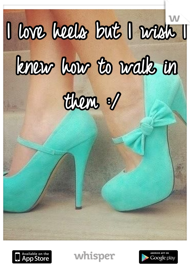 I love heels but I wish I knew how to walk in them :/