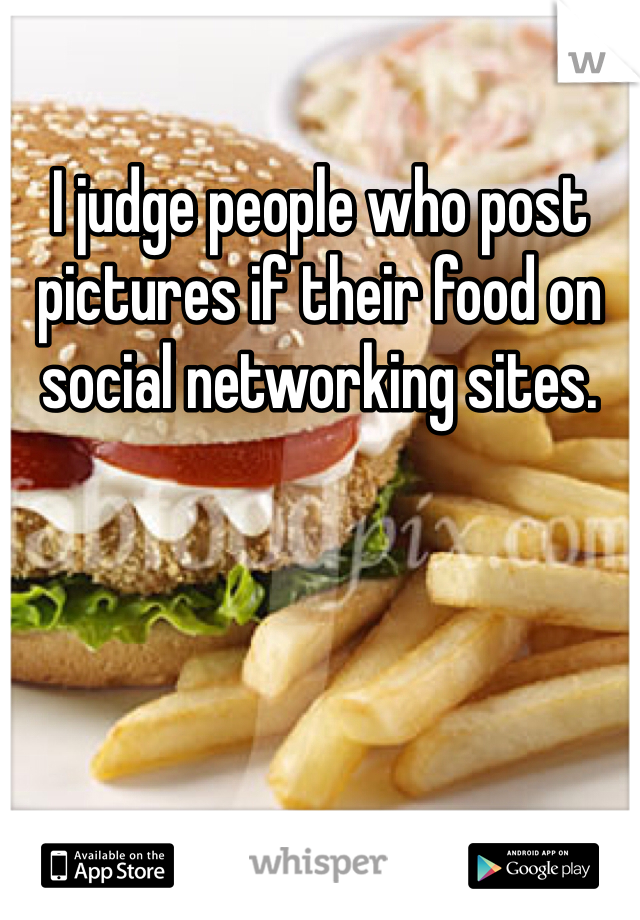 I judge people who post pictures if their food on social networking sites.