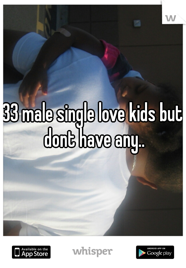 33 male single love kids but dont have any..