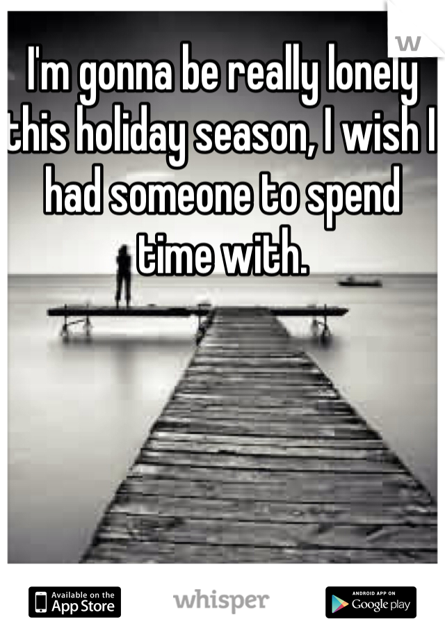 I'm gonna be really lonely this holiday season, I wish I had someone to spend time with.