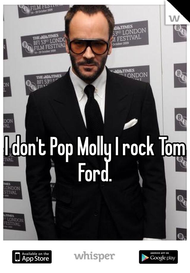 I don't Pop Molly I rock Tom Ford.
