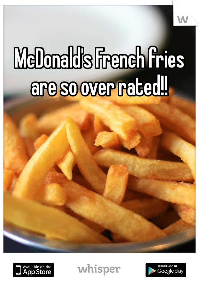 McDonald's French fries are so over rated!!