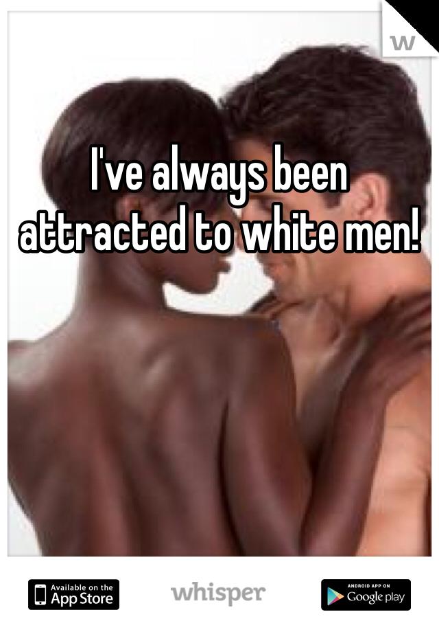 I've always been attracted to white men!