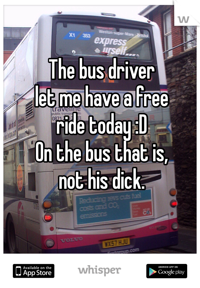 The bus driver let me have a free ride today :D On the bus that is, not his dick.