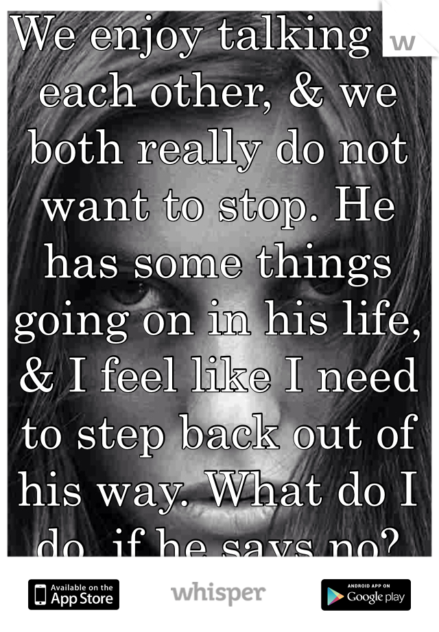 We enjoy talking to each other, & we both really do not want to stop. He has some things going on in his life, & I feel like I need to step back out of his way. What do I do, if he says no?