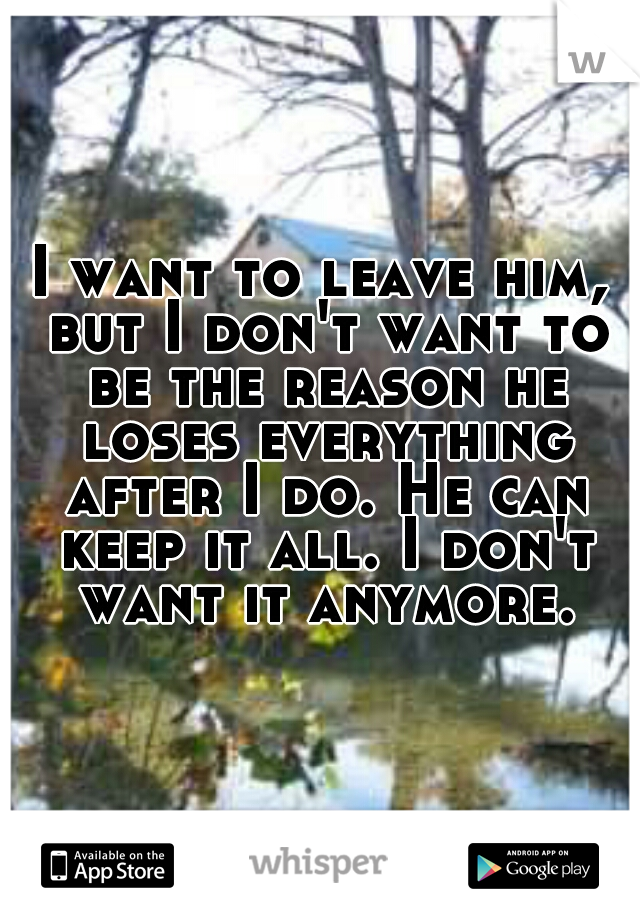 I want to leave him, but I don't want to be the reason he loses everything after I do. He can keep it all. I don't want it anymore.