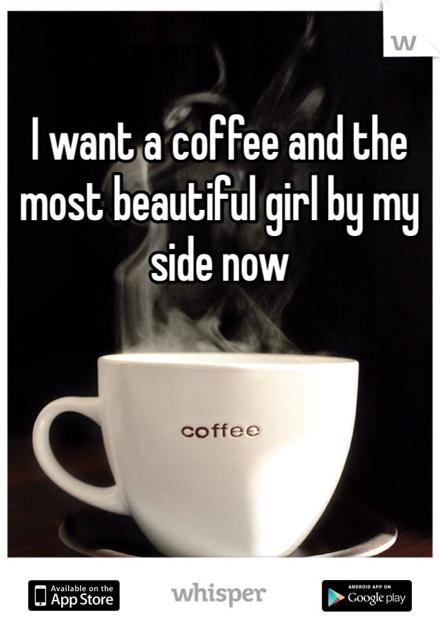 I want a coffee and the most beautiful girl by my side now