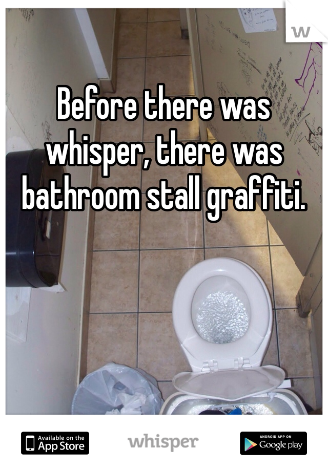 Before there was whisper, there was bathroom stall graffiti.