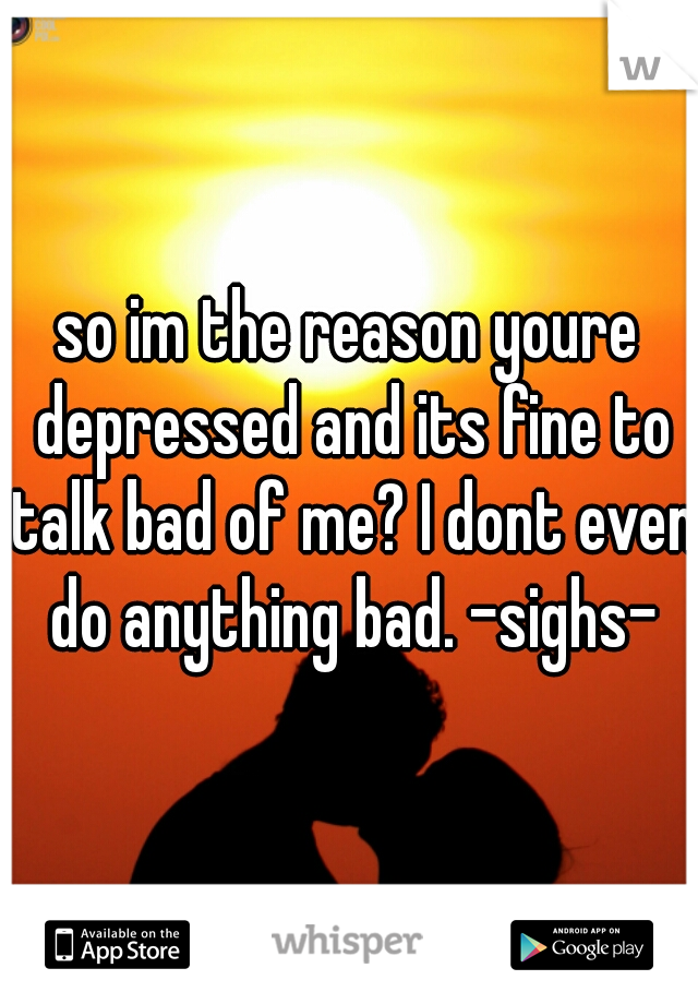 so im the reason youre depressed and its fine to talk bad of me? I dont even do anything bad. -sighs-