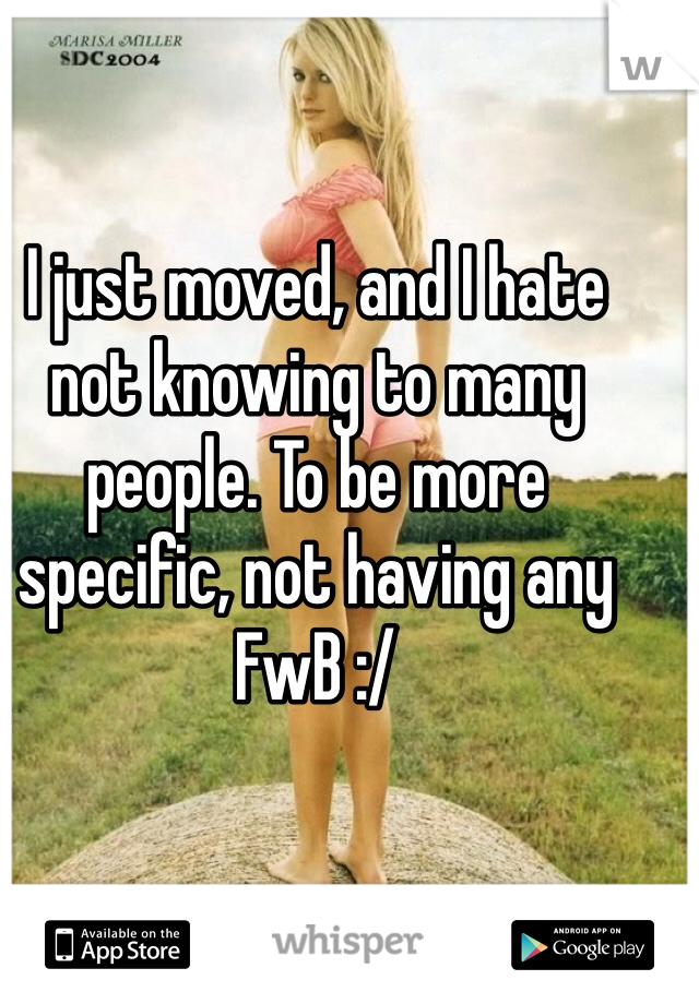 I just moved, and I hate not knowing to many people. To be more specific, not having any FwB :/
