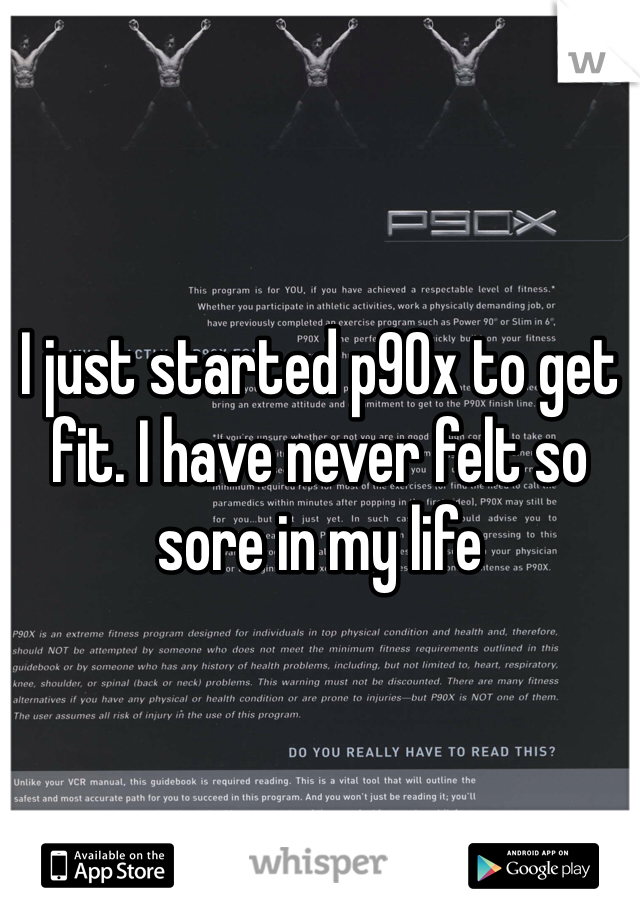 I just started p90x to get fit. I have never felt so sore in my life