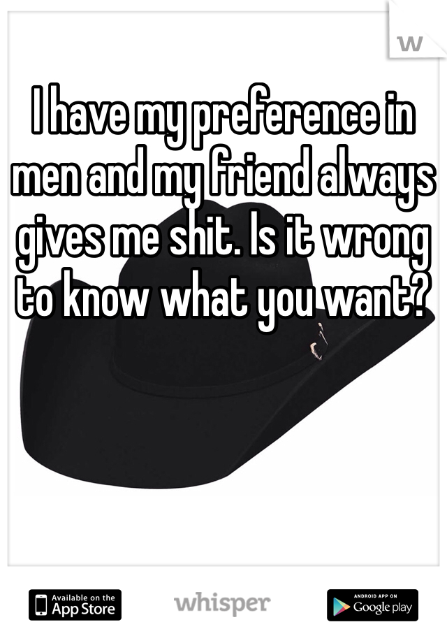 I have my preference in men and my friend always gives me shit. Is it wrong to know what you want?