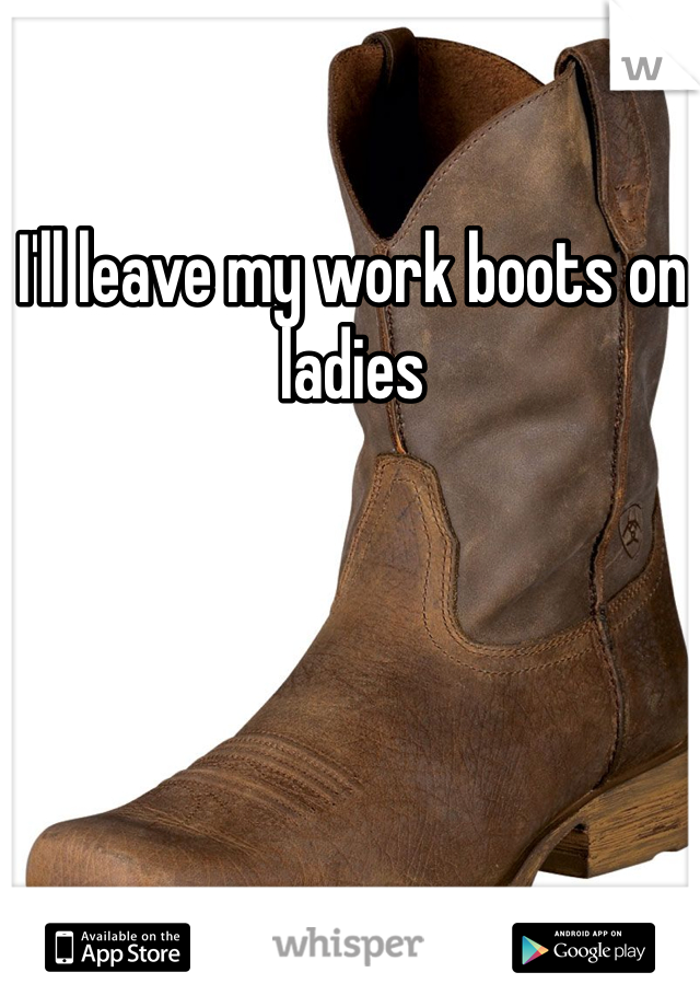 I'll leave my work boots on ladies