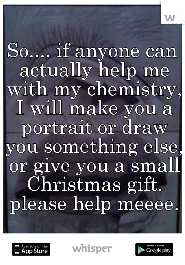 So.... if anyone can actually help me with my chemistry, I will make you a portrait or draw you something else, or give you a small Christmas gift. please help meeee.