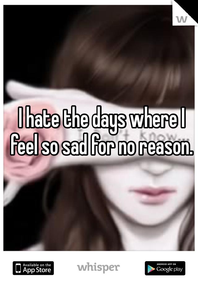 I hate the days where I feel so sad for no reason.