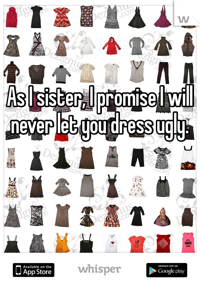 As I sister, I promise I will never let you dress ugly.