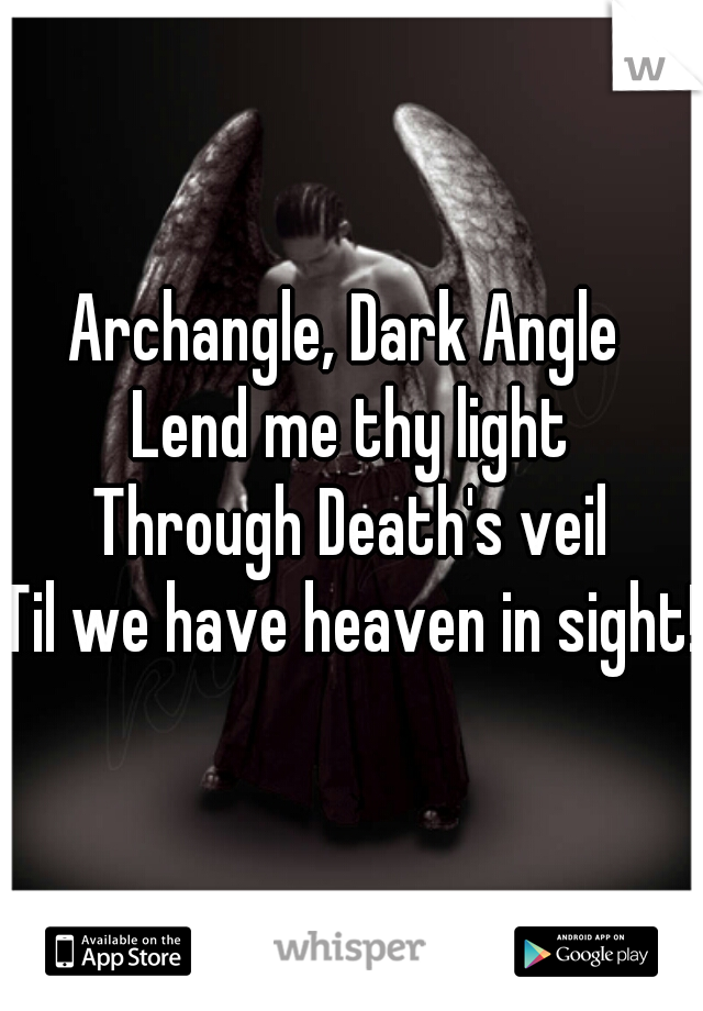 Archangle, Dark Angle  Lend me thy light Through Death's veil Til we have heaven in sight!