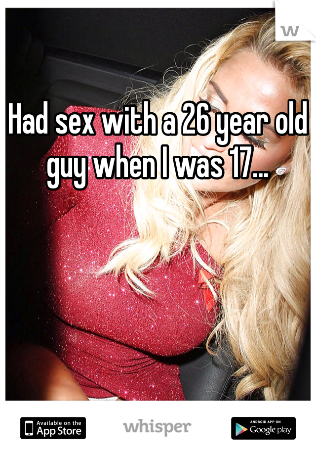 Had sex with a 26 year old guy when I was 17...