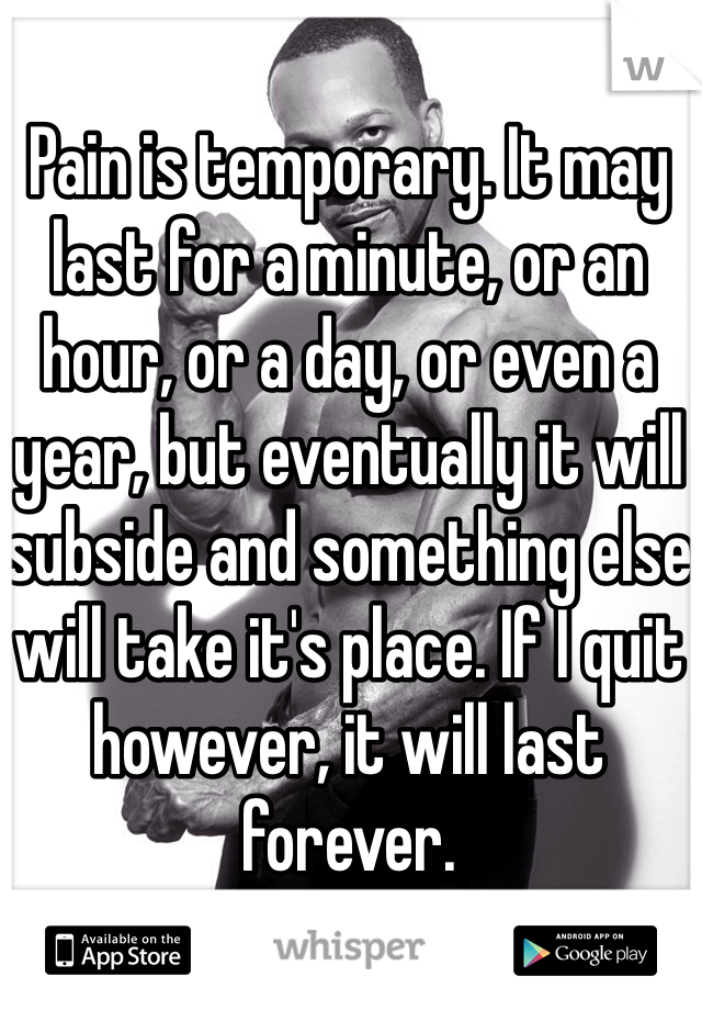 Pain is temporary. It may last for a minute, or an hour, or a day, or even a year, but eventually it will subside and something else will take it's place. If I quit however, it will last forever.