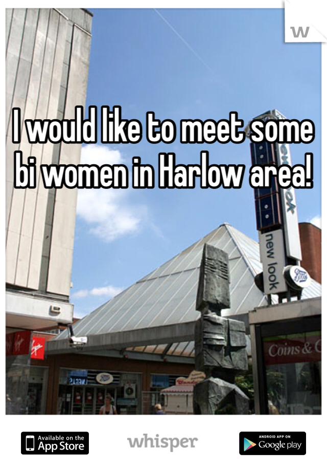 I would like to meet some bi women in Harlow area!