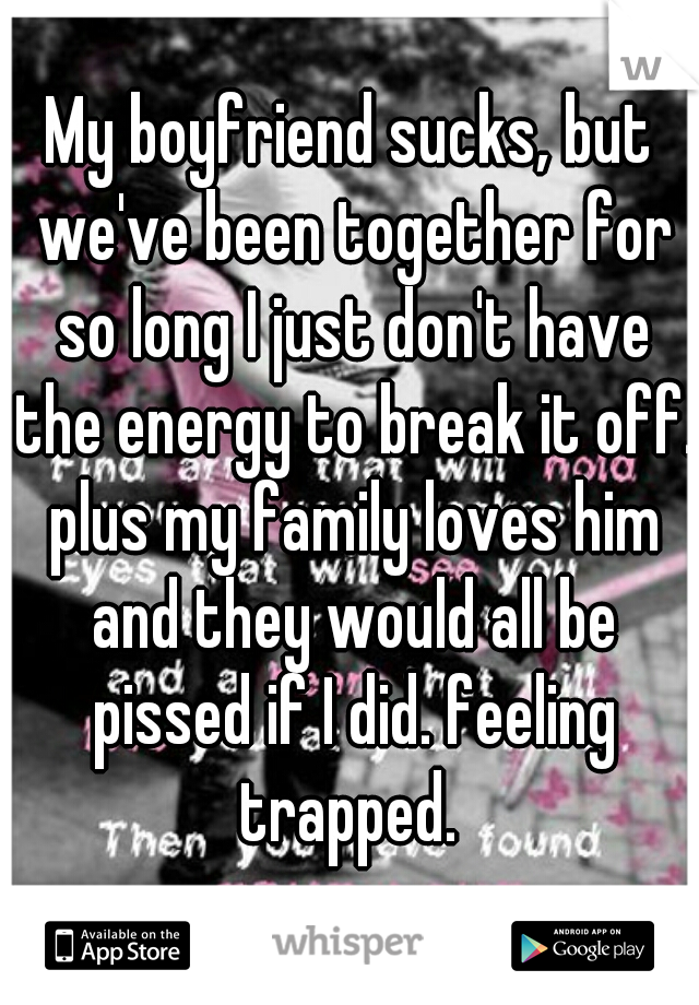 My boyfriend sucks, but we've been together for so long I just don't have the energy to break it off. plus my family loves him and they would all be pissed if I did. feeling trapped.
