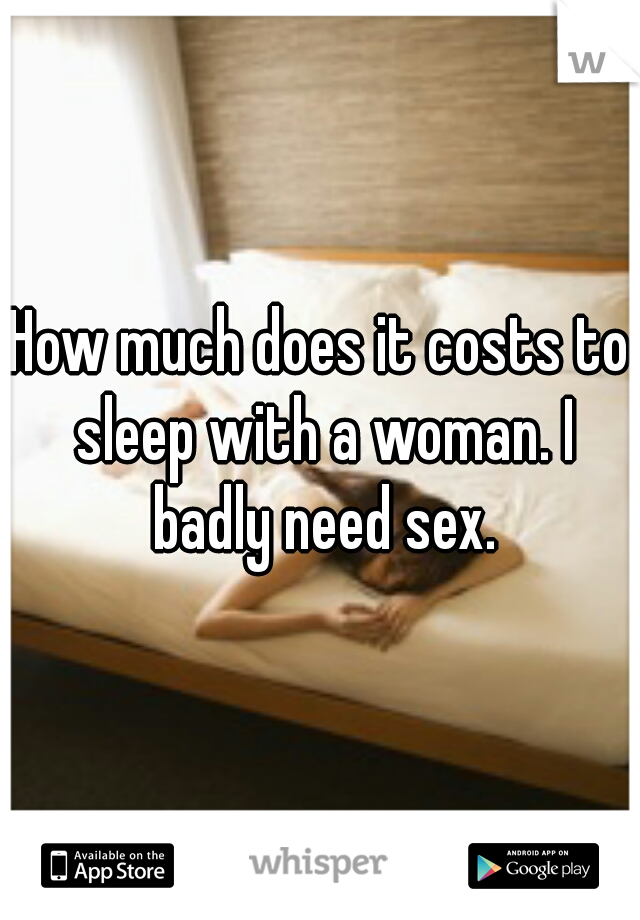 How much does it costs to sleep with a woman. I badly need sex.