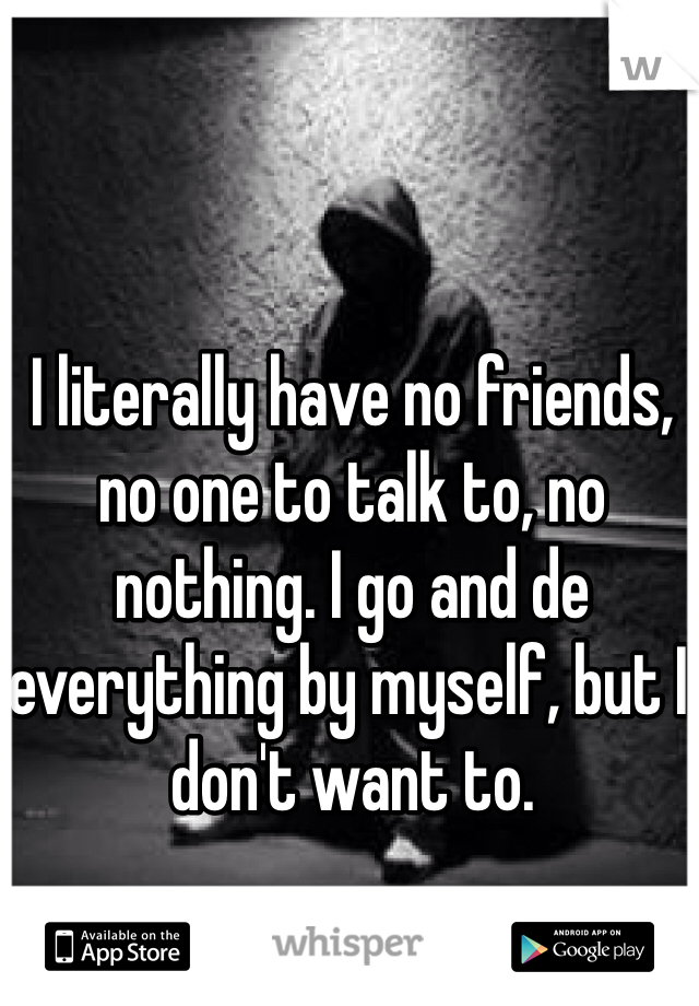 I literally have no friends, no one to talk to, no nothing. I go and de everything by myself, but I don't want to.