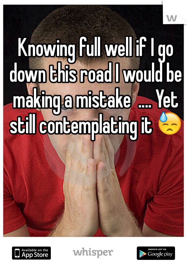 Knowing full well if I go down this road I would be making a mistake  .... Yet still contemplating it 😓