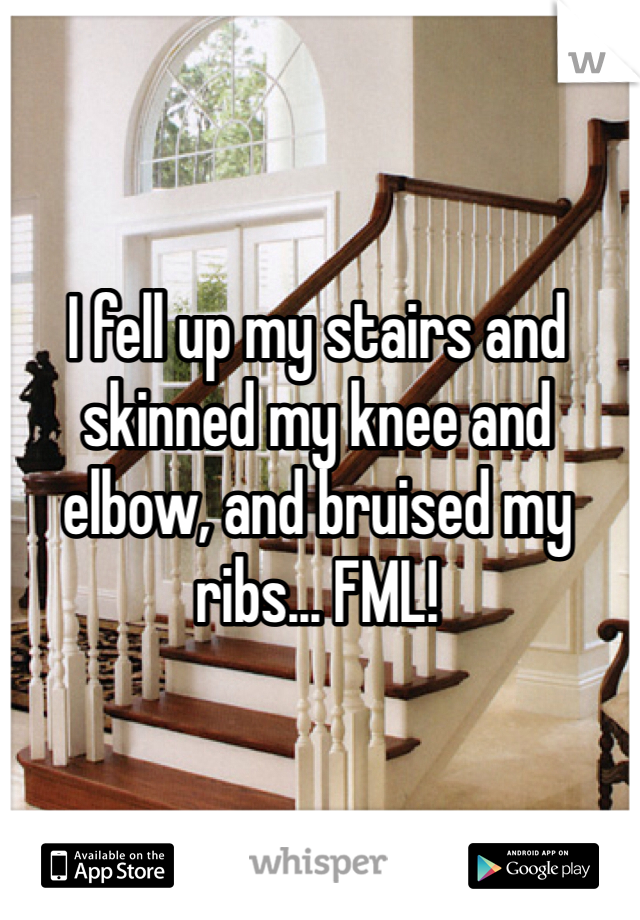 I fell up my stairs and skinned my knee and elbow, and bruised my ribs... FML!