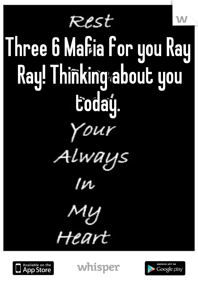 Three 6 Mafia for you Ray Ray! Thinking about you today.