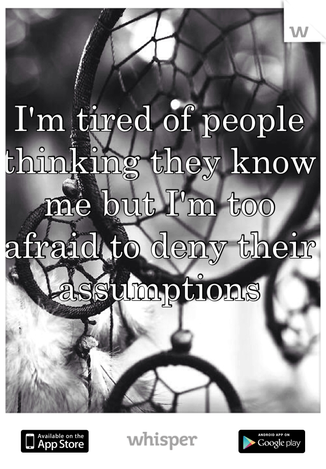 I'm tired of people thinking they know me but I'm too afraid to deny their assumptions