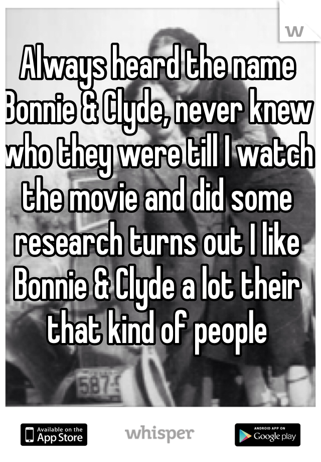 Always heard the name Bonnie & Clyde, never knew who they were till I watch the movie and did some research turns out I like Bonnie & Clyde a lot their that kind of people
