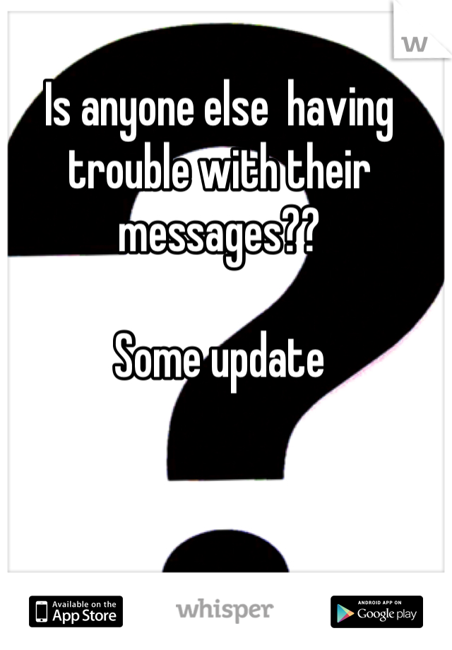 Is anyone else  having trouble with their messages??  Some update