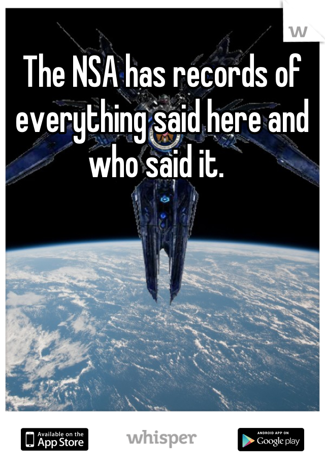 The NSA has records of everything said here and who said it.